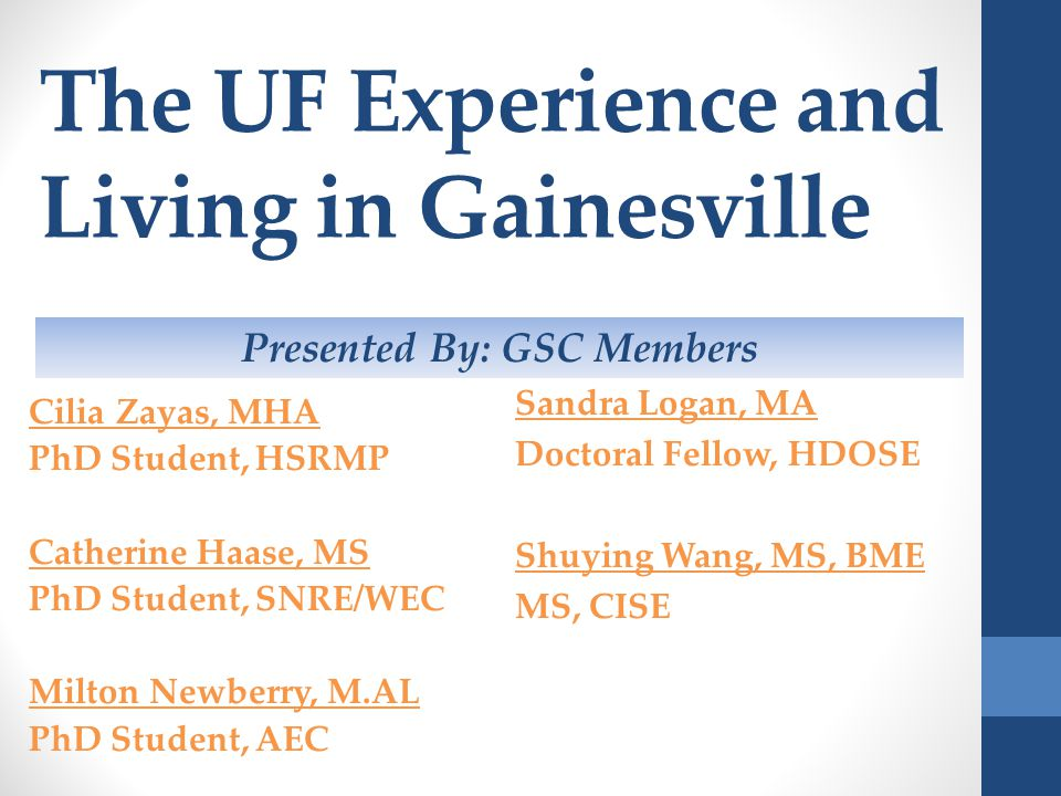 The UF Experience and Living in Gainesville Cilia Zayas, MHA PhD Student, HSRMP Catherine Haase, MS PhD Student, SNRE/WEC Milton Newberry, M.AL PhD St