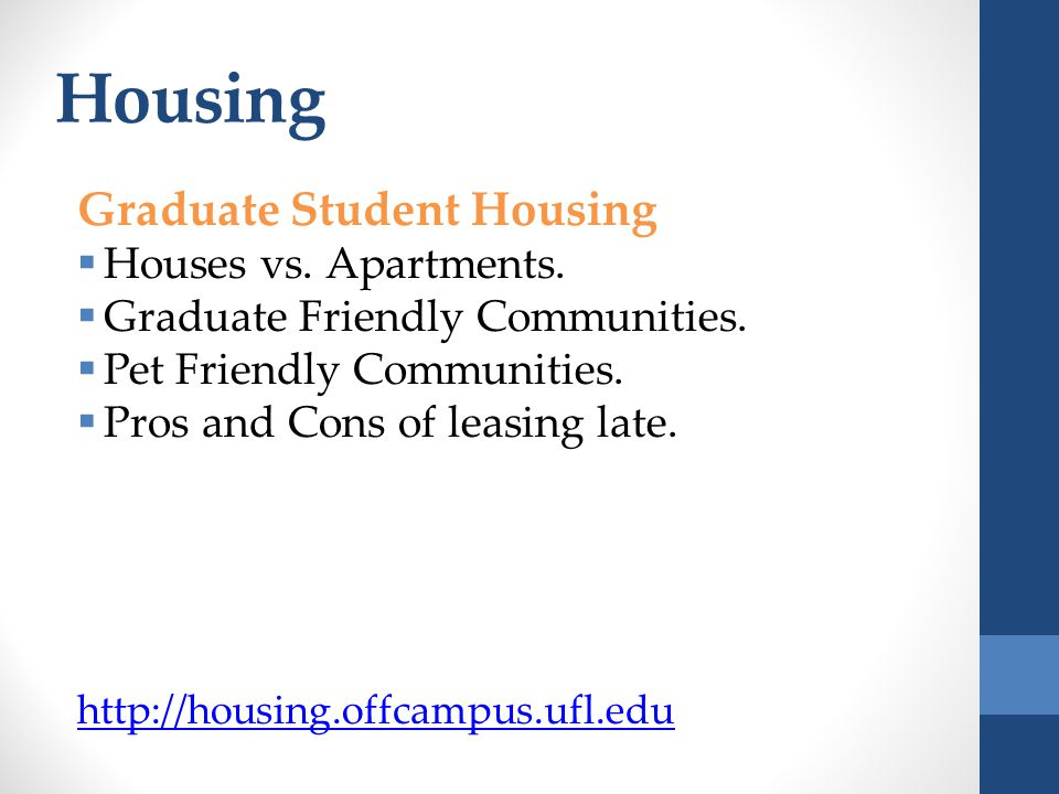 Housing Graduate Student Housing  Houses vs. Apartments.  Graduate Friendly Communities.  Pet Friendly Communities.  Pros and Cons of leasing late