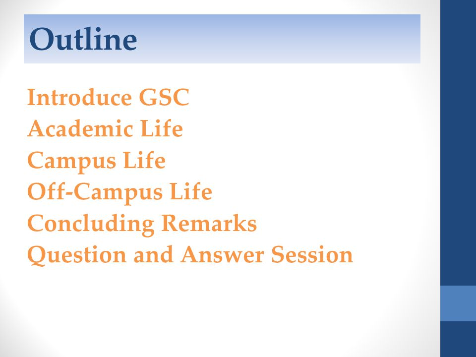 Outline Introduce GSC Academic Life Campus Life Off-Campus Life Concluding Remarks Question and Answer Session