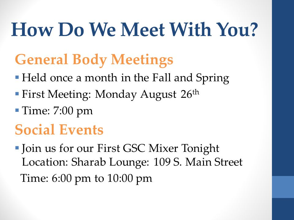General Body Meetings  Held once a month in the Fall and Spring  First Meeting: Monday August 26 th  Time: 7:00 pm Social Events  Join us for our First GSC Mixer Tonight Location: Sharab Lounge: 109 S.