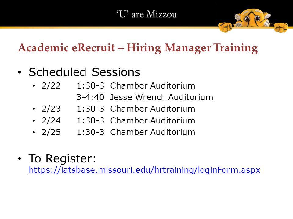 Academic eRecruit – Hiring Manager Training Scheduled Sessions 2/221:30-3 Chamber Auditorium 3-4:40 Jesse Wrench Auditorium 2/231:30-3 Chamber Auditorium 2/24 1:30-3 Chamber Auditorium 2/251:30-3 Chamber Auditorium To Register: https://iatsbase.missouri.edu/hrtraining/loginForm.aspx https://iatsbase.missouri.edu/hrtraining/loginForm.aspx