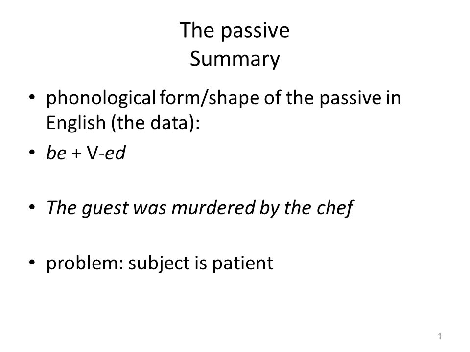 1 The passive Summary phonological form/shape of the passive in English (the data): be + V-ed The guest was murdered by the chef problem: subject is p