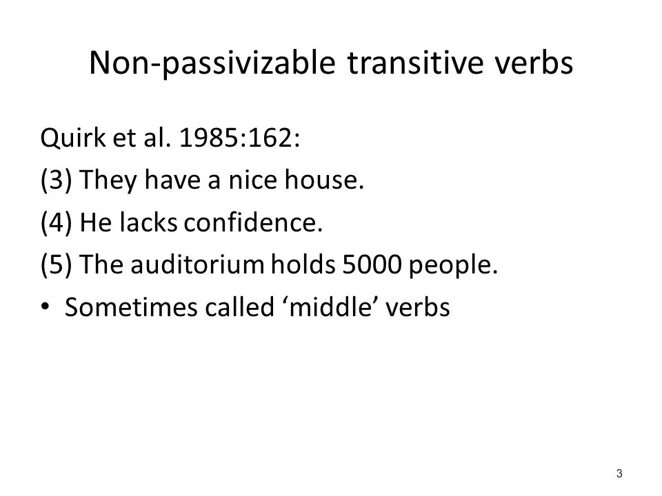 3 Non-passivizable transitive verbs Quirk et al. 1985:162: (3) They have a nice house. (4) He lacks confidence. (5) The auditorium holds 5000 people.