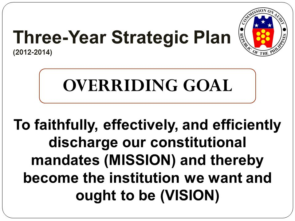 Three-Year Strategic Plan (2012-2014) OVERRIDING GOAL To faithfully, effectively, and efficiently discharge our constitutional mandates (MISSION) and