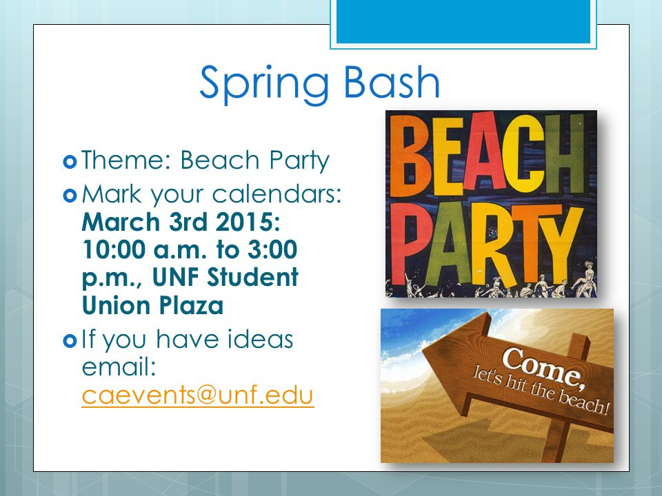 Spring Bash  Theme: Beach Party  Mark your calendars: March 3rd 2015: 10:00 a.m. to 3:00 p.m., UNF Student Union Plaza  If you have ideas email: ca