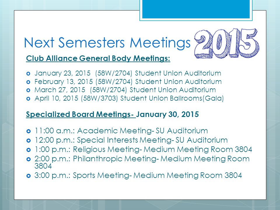 Next Semesters Meetings Club Alliance General Body Meetings:  January 23, 2015 (58W/2704) Student Union Auditorium  February 13, 2015 (58W/2704) Stu