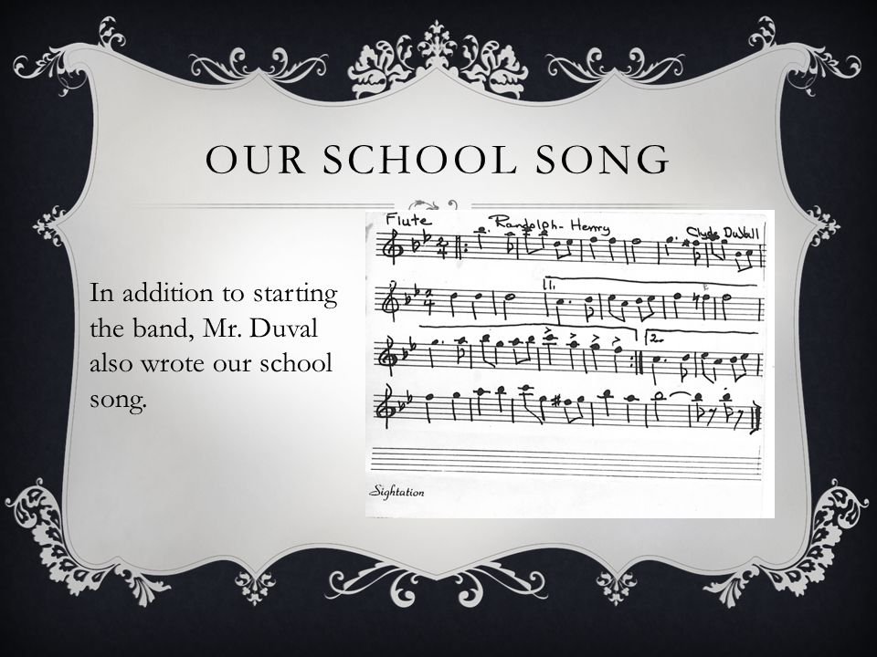 OUR SCHOOL SONG In addition to starting the band, Mr. Duval also wrote our school song.