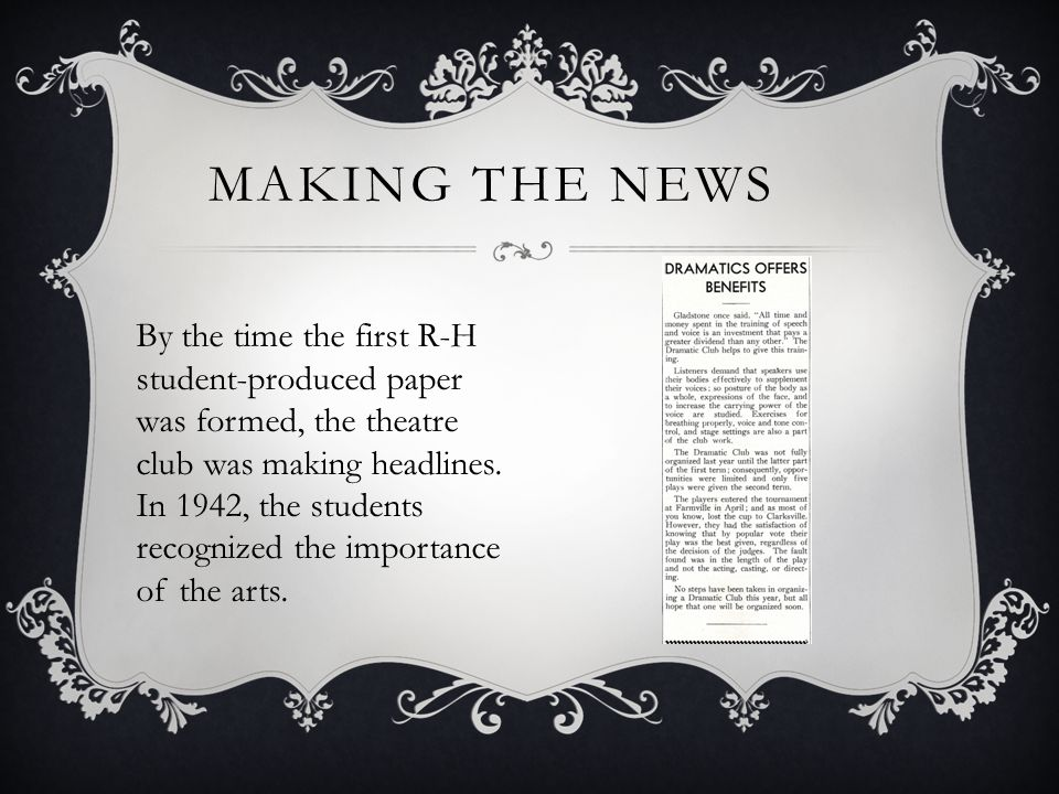 MAKING THE NEWS By the time the first R-H student-produced paper was formed, the theatre club was making headlines. In 1942, the students recognized t