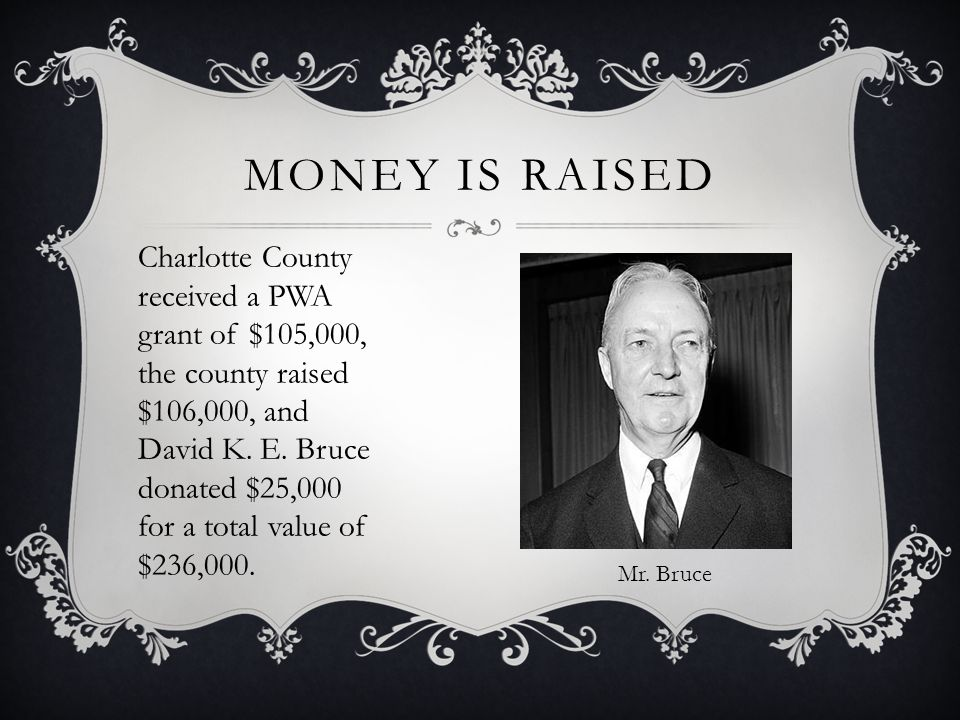 MONEY IS RAISED Charlotte County received a PWA grant of $105,000, the county raised $106,000, and David K. E. Bruce donated $25,000 for a total value