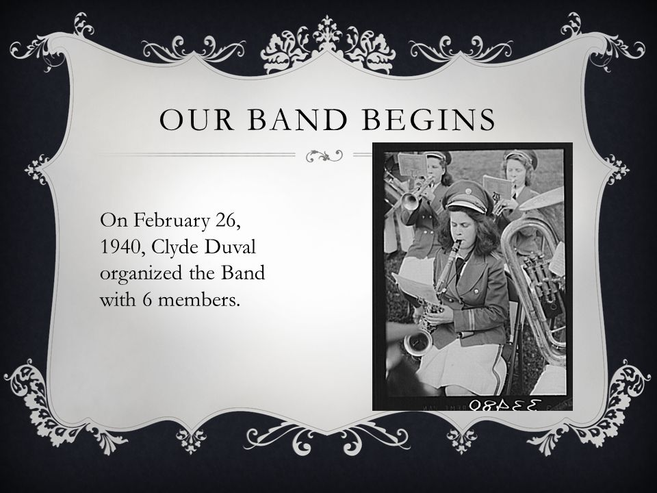 OUR BAND BEGINS On February 26, 1940, Clyde Duval organized the Band with 6 members.