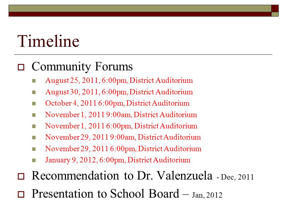 Timeline  Community Forums August 25, 2011, 6:00pm, District Auditorium August 30, 2011, 6:00pm, District Auditorium October 4, 2011 6:00pm, District Auditorium November 1, 2011 9:00am, District Auditorium November 1, 2011 6:00pm, District Auditorium November 29, 2011 9:00am, District Auditorium November 29, 2011 6:00pm, District Auditorium January 9, 2012, 6:00pm, District Auditorium  Recommendation to Dr.