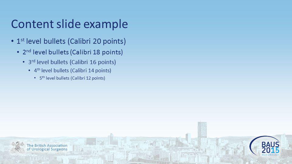 Content slide example 1 st level bullets (Calibri 20 points) 2 nd level bullets (Calibri 18 points) 3 rd level bullets (Calibri 16 points) 4 th level bullets (Calibri 14 points) 5 th level bullets (Calibri 12 points)