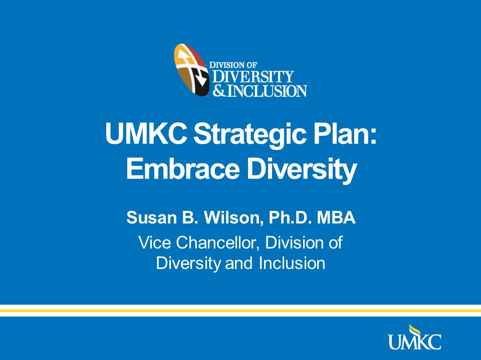 UMKC Strategic Plan: Embrace Diversity Susan B. Wilson, Ph.D.