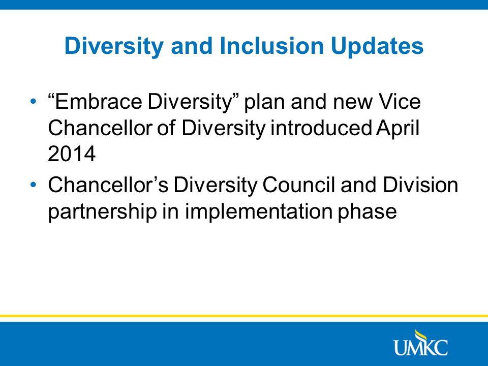 Diversity and Inclusion Updates Embrace Diversity plan and new Vice Chancellor of Diversity introduced April 2014 Chancellor's Diversity Council and Division partnership in implementation phase