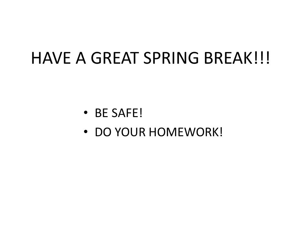 HAVE A GREAT SPRING BREAK!!! BE SAFE! DO YOUR HOMEWORK!