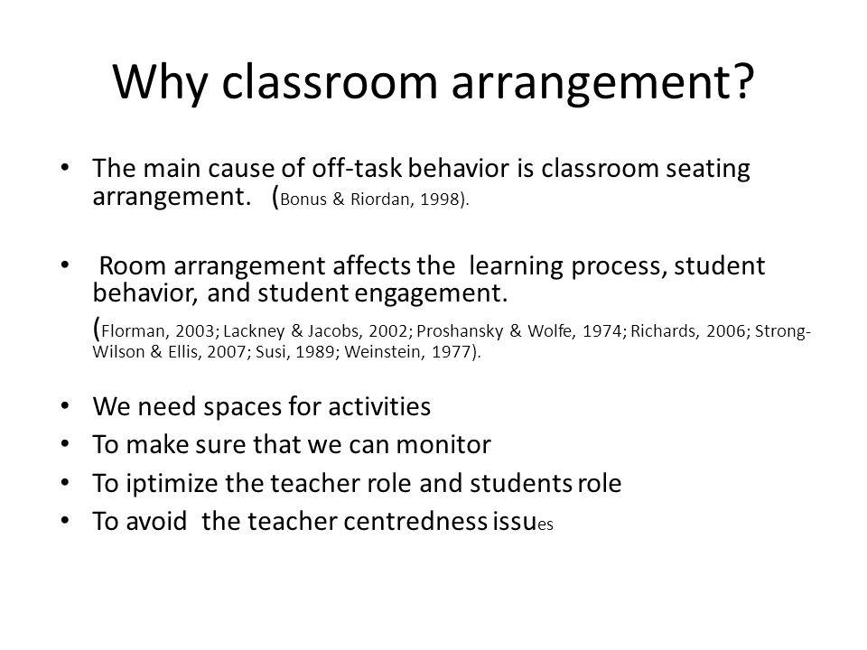 Why classroom arrangement? The main cause of off-task behavior is classroom seating arrangement. ( Bonus & Riordan, 1998). Room arrangement affects th