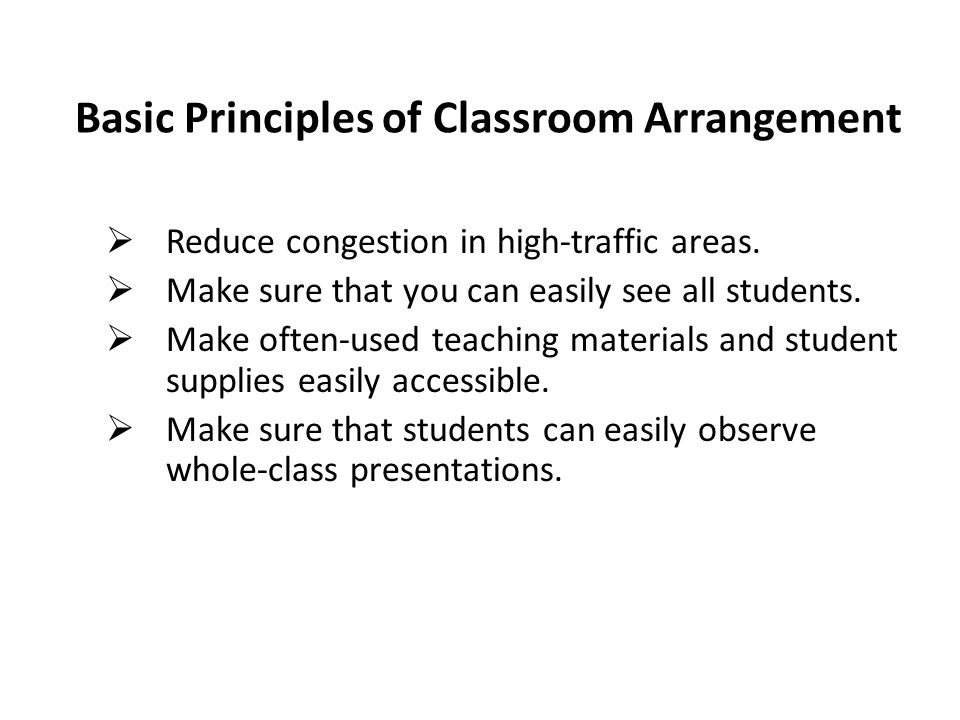 Basic Principles of Classroom Arrangement  Reduce congestion in high-traffic areas.  Make sure that you can easily see all students.  Make often-us