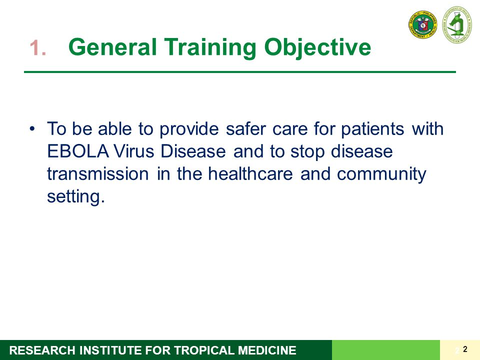 2 RESEARCH INSTITUTE FOR TROPICAL MEDICINE 1. General Training Objective 2 To be able to provide safer care for patients with EBOLA Virus Disease and