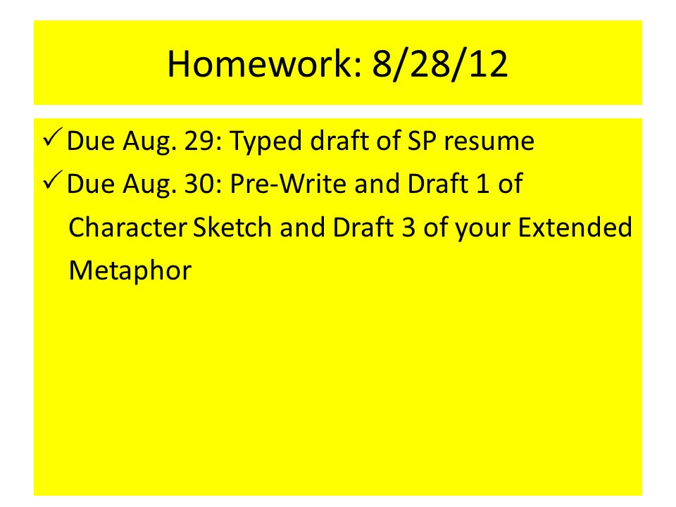Homework: 8/28/12  Due Aug. 29: Typed draft of SP resume  Due Aug. 30: Pre-Write and Draft 1 of Character Sketch and Draft 3 of your Extended Metaph