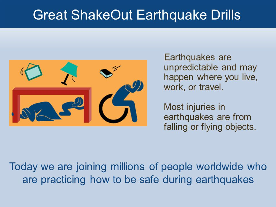 Earthquakes are unpredictable and may happen where you live, work, or travel.