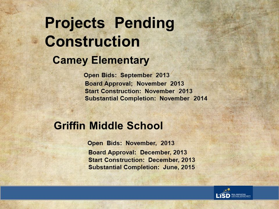 Projects Pending Construction Camey Elementary Open Bids: September 2013 Board Approval; November 2013 Start Construction: November 2013 Substantial Completion: November 2014 Griffin Middle School Open Bids: November, 2013 Board Approval: December, 2013 Start Construction: December, 2013 Substantial Completion: June, 2015