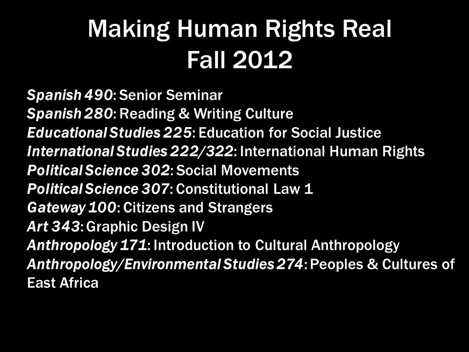Making Human Rights Real Fall 2012 Spanish 490: Senior Seminar Spanish 280: Reading & Writing Culture Educational Studies 225: Education for Social Justice International Studies 222/322: International Human Rights Political Science 302: Social Movements Political Science 307: Constitutional Law 1 Gateway 100: Citizens and Strangers Art 343: Graphic Design IV Anthropology 171: Introduction to Cultural Anthropology Anthropology/Environmental Studies 274: Peoples & Cultures of East Africa