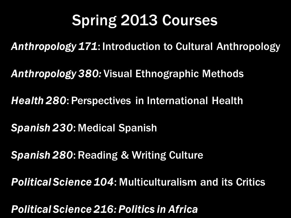 Spring 2013 Courses Anthropology 171: Introduction to Cultural Anthropology Anthropology 380: Visual Ethnographic Methods Health 280: Perspectives in International Health Spanish 230: Medical Spanish Spanish 280: Reading & Writing Culture Political Science 104: Multiculturalism and its Critics Political Science 216: Politics in Africa