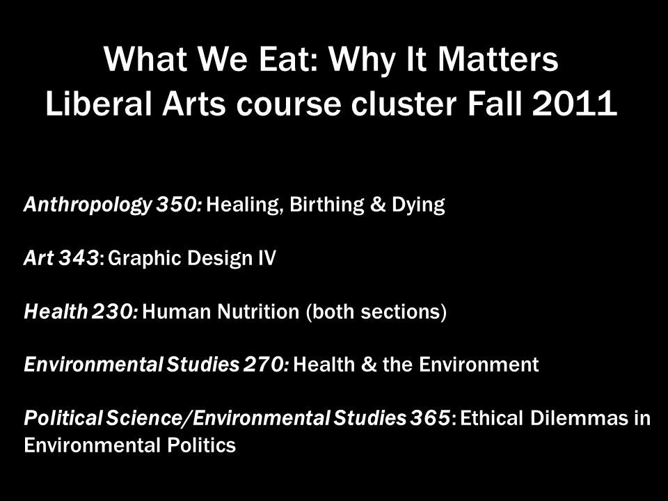 What We Eat: Why It Matters Liberal Arts course cluster Fall 2011 Anthropology 350: Healing, Birthing & Dying Art 343: Graphic Design IV Health 230: Human Nutrition (both sections) Environmental Studies 270: Health & the Environment Political Science/Environmental Studies 365: Ethical Dilemmas in Environmental Politics