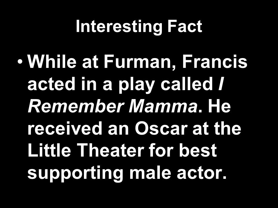Interesting Fact While at Furman, Francis acted in a play called I Remember Mamma.