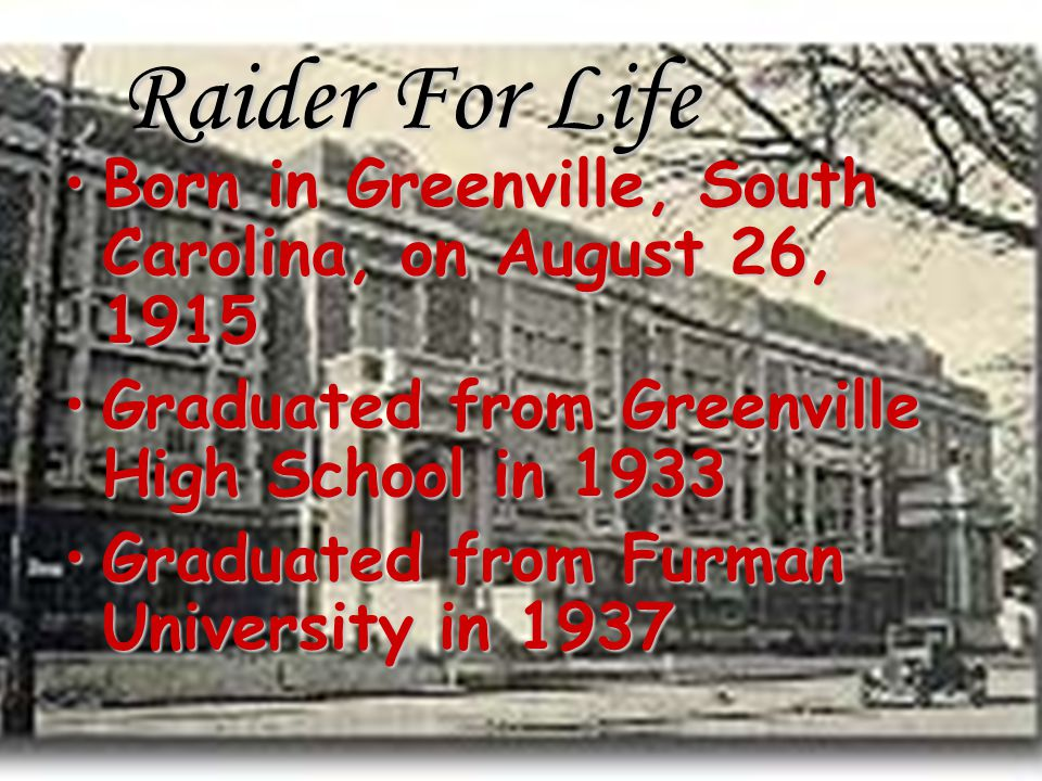 Raider For Life Born in Greenville, South Carolina, on August 26, 1915Born in Greenville, South Carolina, on August 26, 1915 Graduated from Greenville High School in 1933Graduated from Greenville High School in 1933 Graduated from Furman University in 1937Graduated from Furman University in 1937
