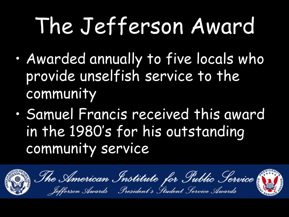 The Jefferson Award Awarded annually to five locals who provide unselfish service to the community Samuel Francis received this award in the 1980's for his outstanding community service