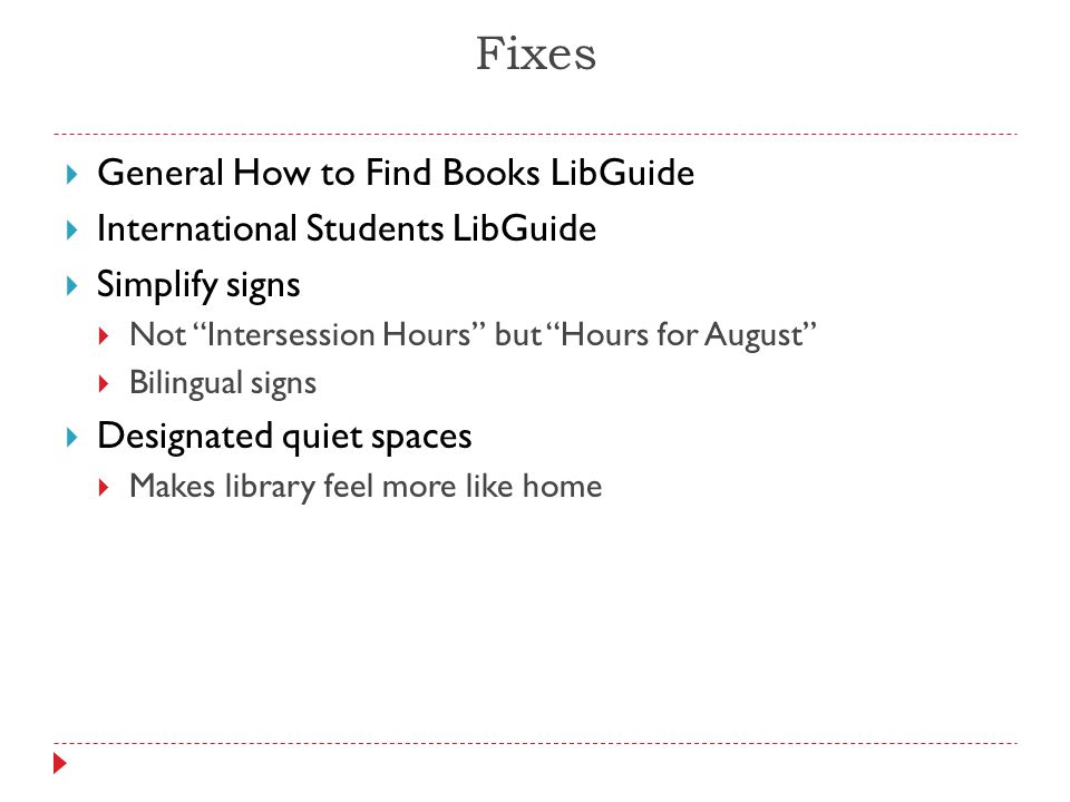 Fixes  General How to Find Books LibGuide  International Students LibGuide  Simplify signs  Not Intersession Hours but Hours for August  Bilingual signs  Designated quiet spaces  Makes library feel more like home