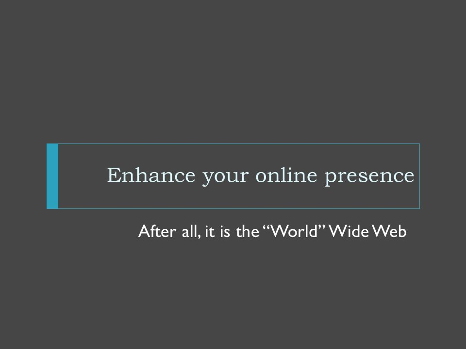 Enhance your online presence After all, it is the World Wide Web
