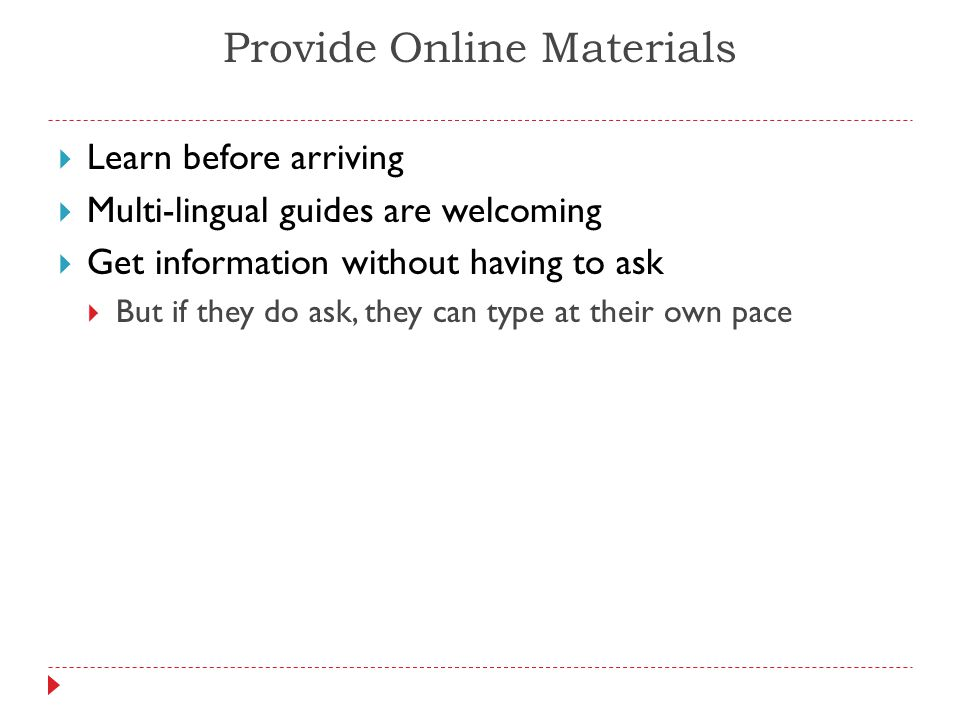 Provide Online Materials  Learn before arriving  Multi-lingual guides are welcoming  Get information without having to ask  But if they do ask, they can type at their own pace