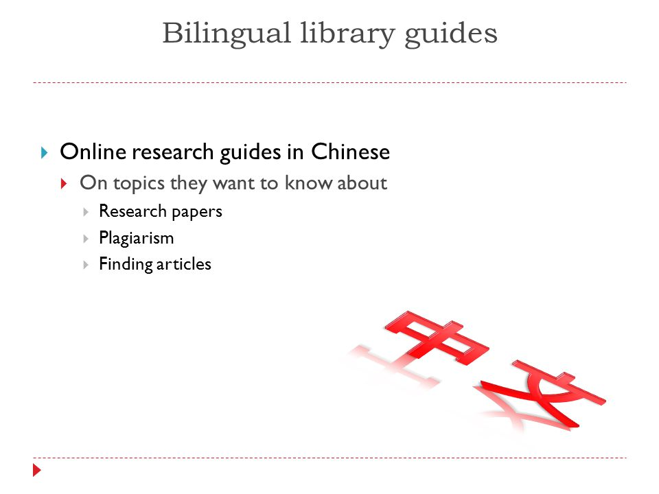 Bilingual library guides  Online research guides in Chinese  On topics they want to know about  Research papers  Plagiarism  Finding articles