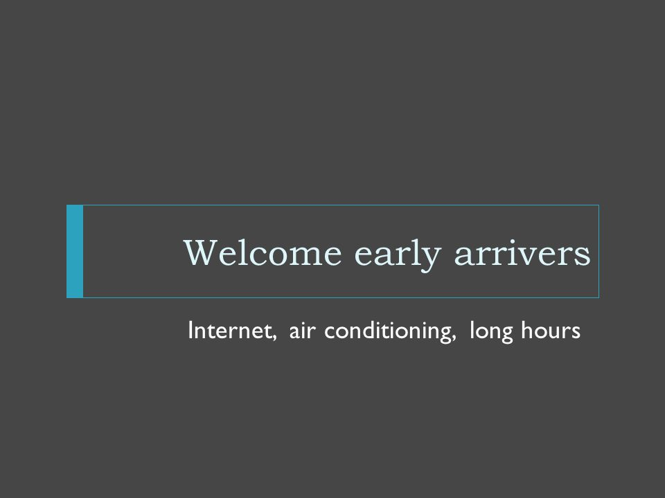 Welcome early arrivers Internet, air conditioning, long hours