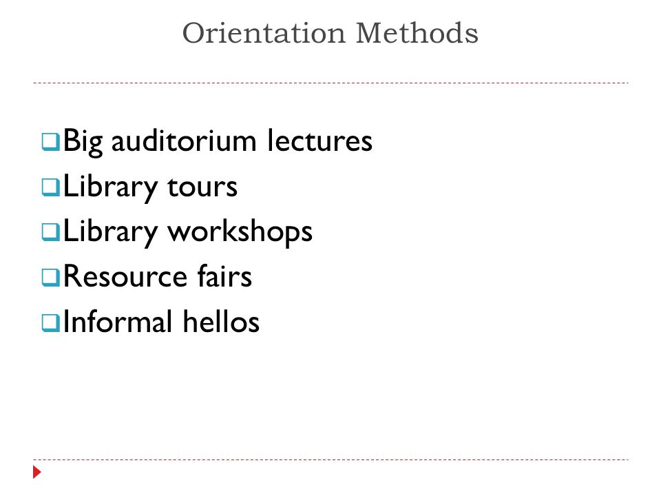 Orientation Methods  Big auditorium lectures  Library tours  Library workshops  Resource fairs  Informal hellos