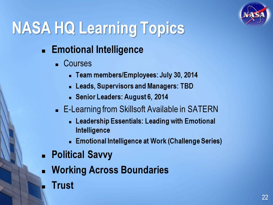 NASA HQ Learning Topics Emotional Intelligence Courses Team members/Employees: July 30, 2014 Leads, Supervisors and Managers: TBD Senior Leaders: August 6, 2014 E-Learning from Skillsoft Available in SATERN Leadership Essentials: Leading with Emotional Intelligence Emotional Intelligence at Work (Challenge Series) Political Savvy Working Across Boundaries Trust 22