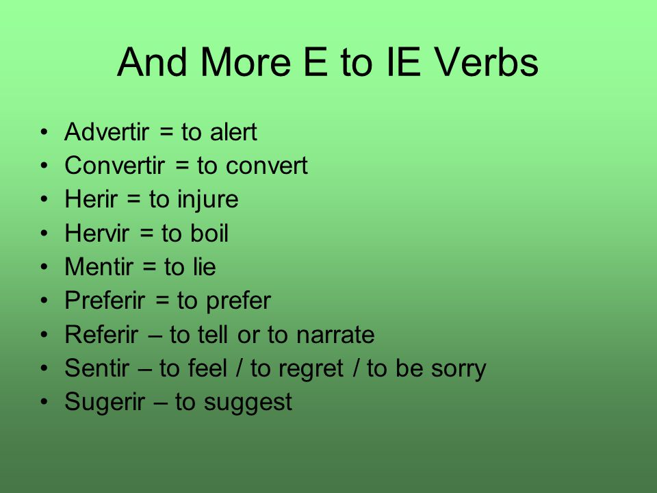 And More E to IE Verbs Advertir = to alert Convertir = to convert Herir = to injure Hervir = to boil Mentir = to lie Preferir = to prefer Referir – to tell or to narrate Sentir – to feel / to regret / to be sorry Sugerir – to suggest