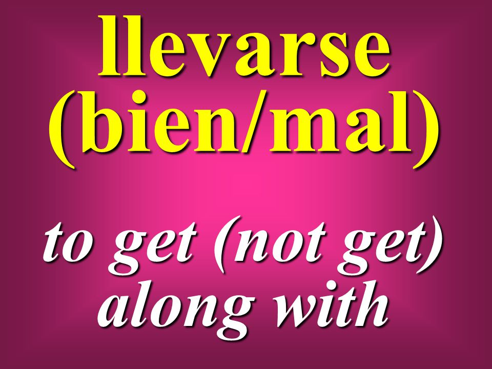 llevarse (bien/mal) to get (not get) along with