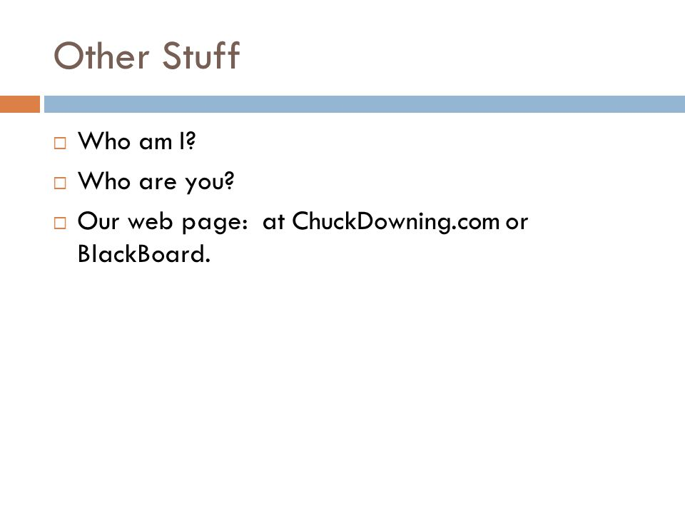 Other Stuff  Who am I?  Who are you?  Our web page: at ChuckDowning.com or BlackBoard.