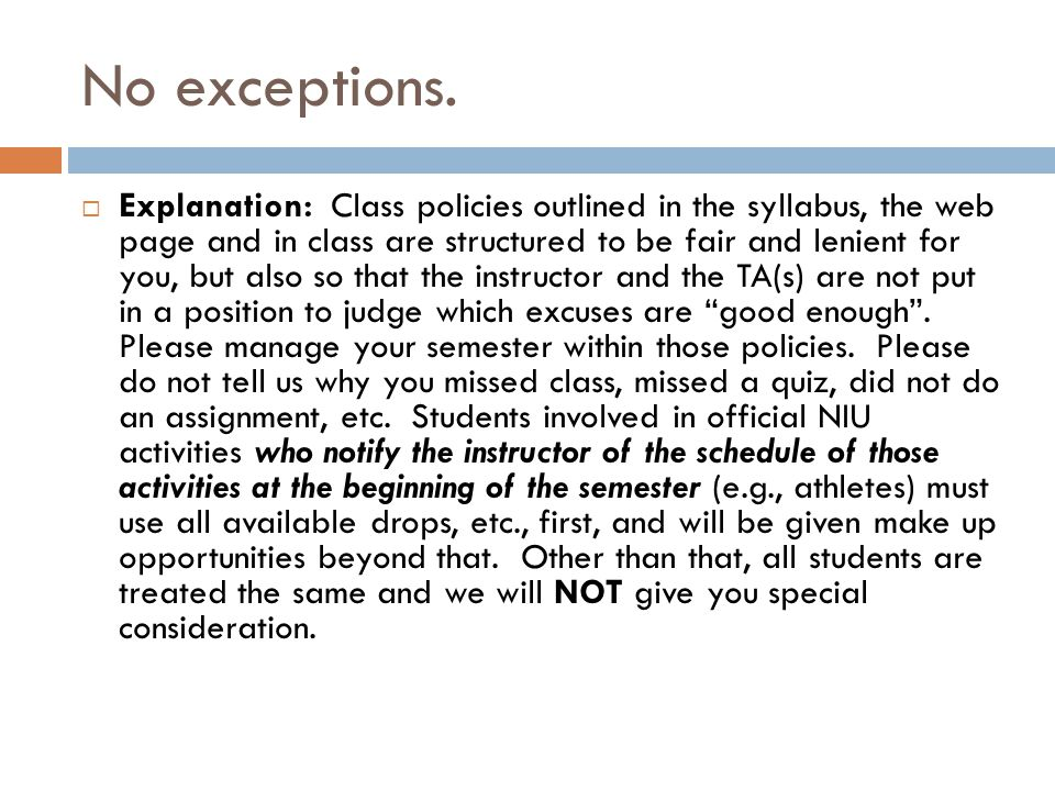 No exceptions.  Explanation: Class policies outlined in the syllabus, the web page and in class are structured to be fair and lenient for you, but al