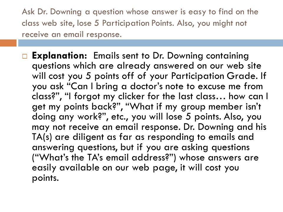 Ask Dr. Downing a question whose answer is easy to find on the class web site, lose 5 Participation Points. Also, you might not receive an email respo