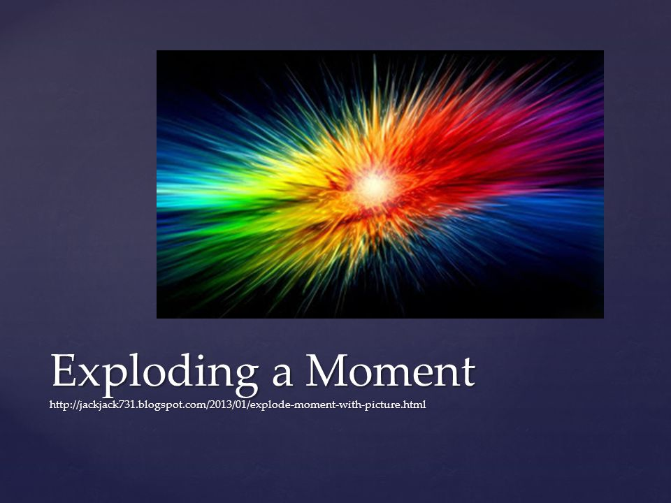 Explode a Moment Finding places in your writing where zooming in will make your reader feel right there in the moment with your character.