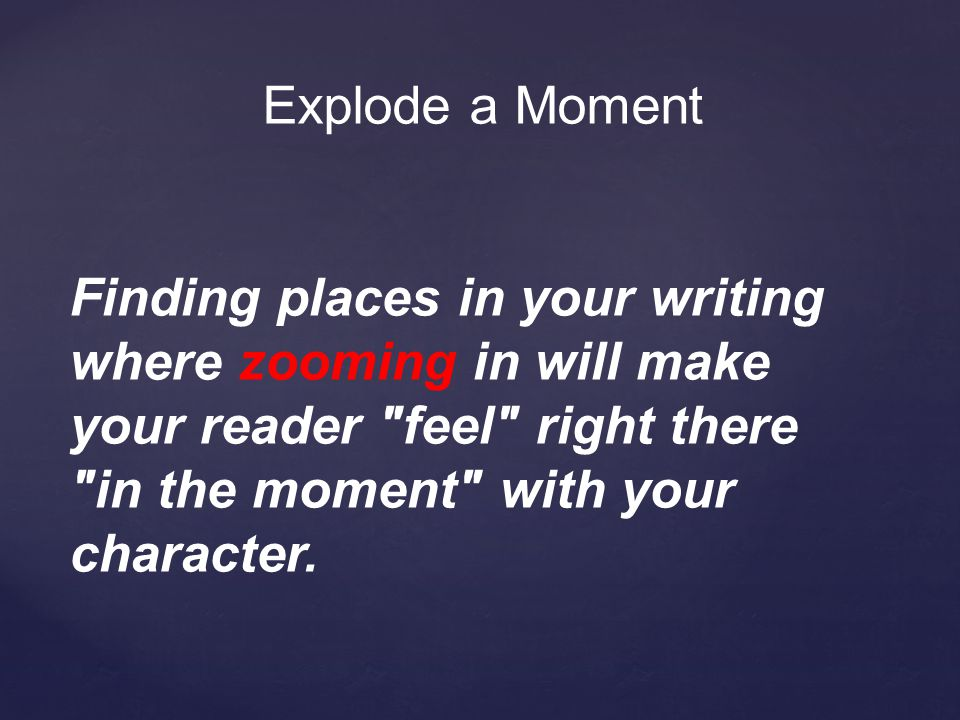 Explode a Moment Finding places in your writing where zooming in will make your reader