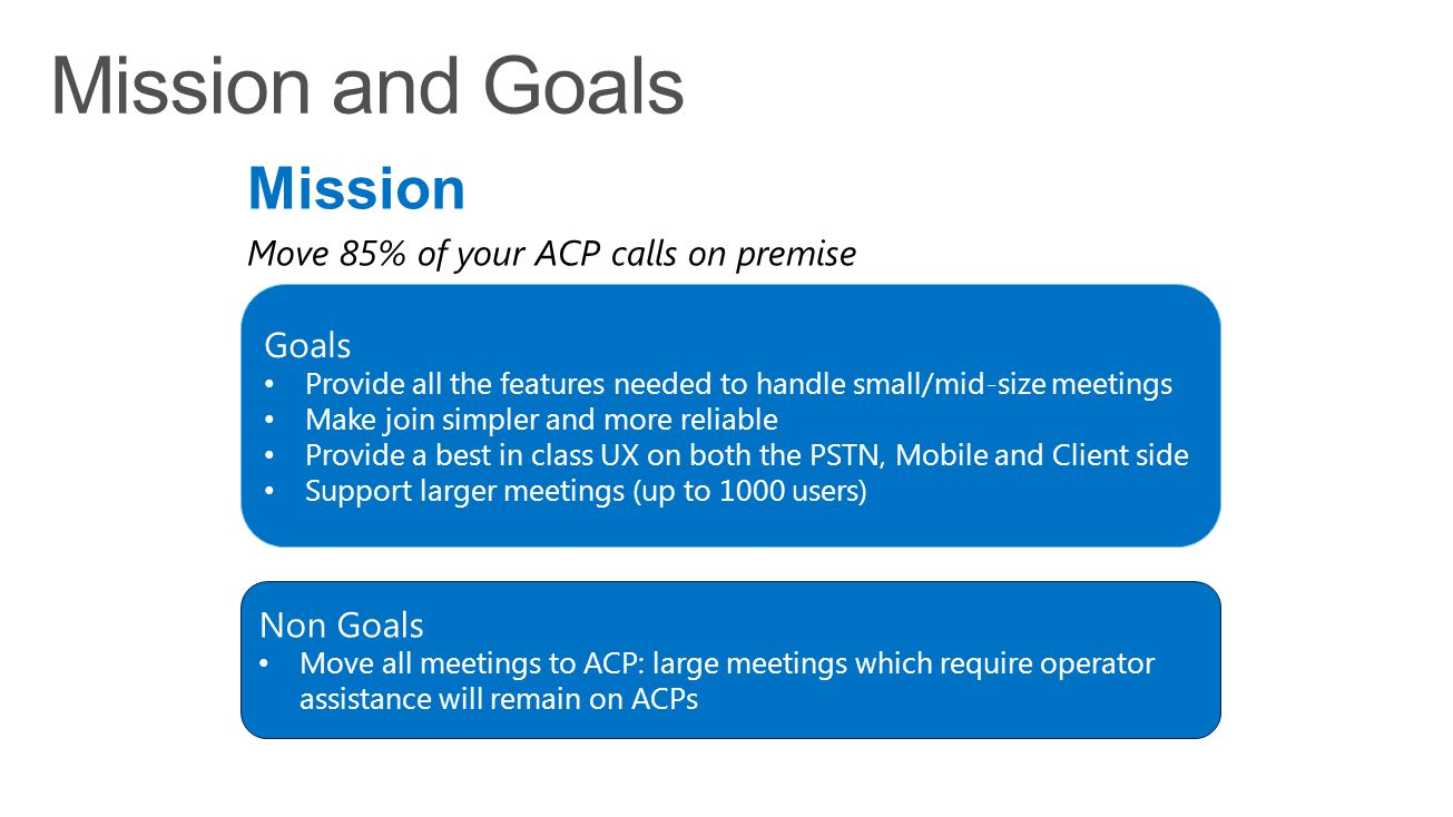 Mission Move 85% of your ACP calls on premise Goals Provide all the features needed to handle small/mid-size meetings Make join simpler and more relia
