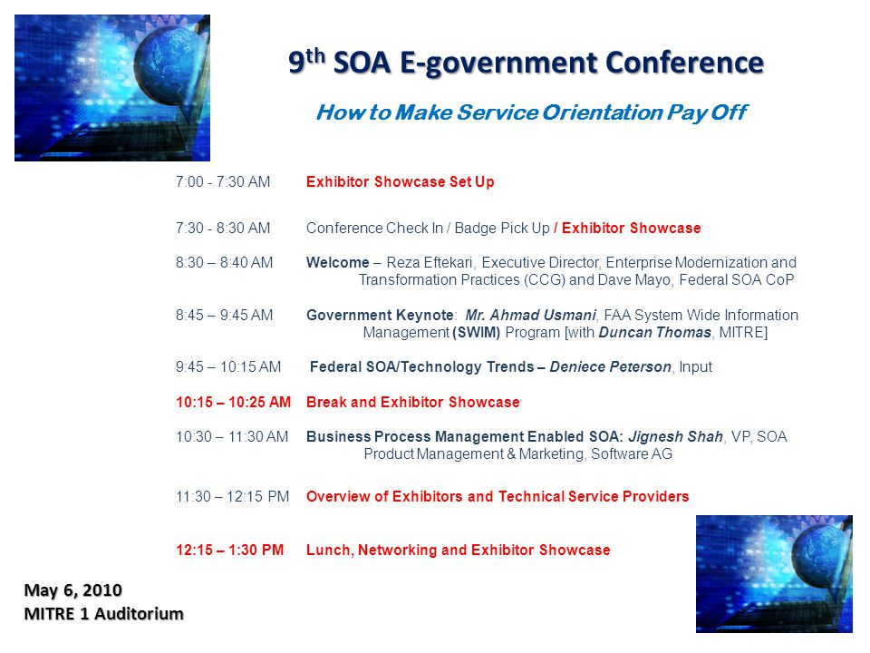 9 th SOA E-government Conference 9 th SOA E-government Conference May 6, 2010 MITRE 1 Auditorium 7:00 - 7:30 AMExhibitor Showcase Set Up 7:30 - 8:30 AMConference Check In / Badge Pick Up / Exhibitor Showcase 8:30 – 8:40 AMWelcome – Reza Eftekari, Executive Director, Enterprise Modernization and Transformation Practices (CCG) and Dave Mayo, Federal SOA CoP 8:45 – 9:45 AMGovernment Keynote: Mr.
