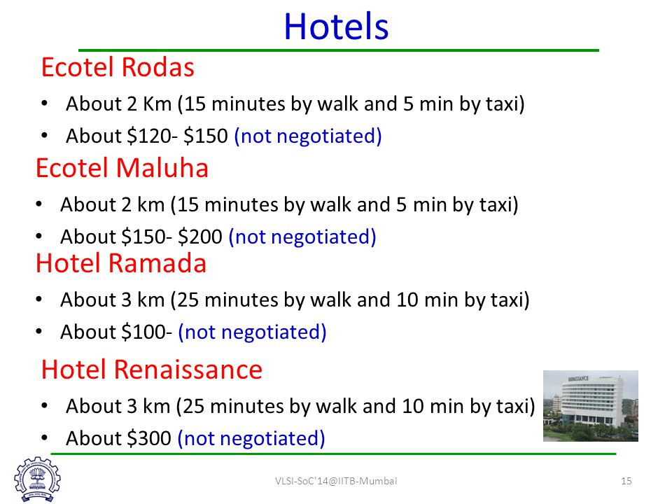 Hotels Ecotel Rodas About 2 Km (15 minutes by walk and 5 min by taxi) About $120- $150 (not negotiated) Ecotel Maluha About 2 km (15 minutes by walk and 5 min by taxi) About $150- $200 (not negotiated) Hotel Renaissance About 3 km (25 minutes by walk and 10 min by taxi) About $300 (not negotiated) VLSI-SoC 14@IITB-Mumbai15 Hotel Ramada About 3 km (25 minutes by walk and 10 min by taxi) About $100- (not negotiated)