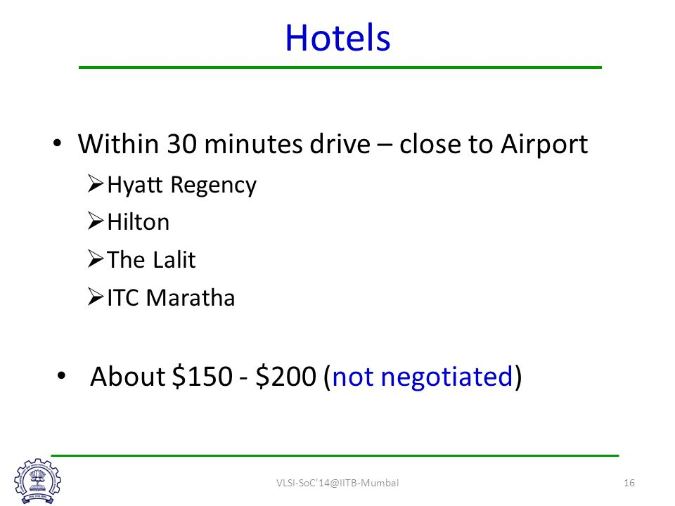 Hotels Within 30 minutes drive – close to Airport  Hyatt Regency  Hilton  The Lalit  ITC Maratha About $150 - $200 (not negotiated) VLSI-SoC 14@IITB-Mumbai16