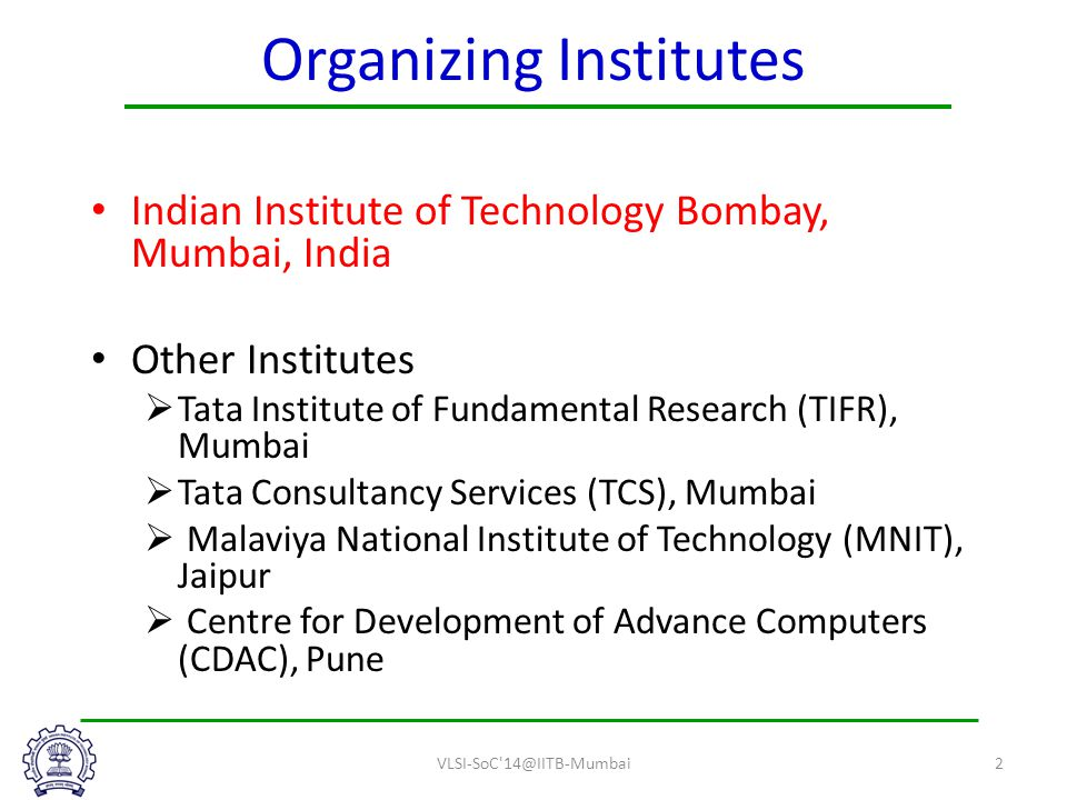 Organizing Institutes Indian Institute of Technology Bombay, Mumbai, India Other Institutes  Tata Institute of Fundamental Research (TIFR), Mumbai  Tata Consultancy Services (TCS), Mumbai  Malaviya National Institute of Technology (MNIT), Jaipur  Centre for Development of Advance Computers (CDAC), Pune VLSI-SoC 14@IITB-Mumbai2